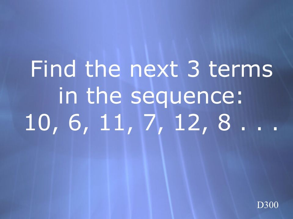 Find the next 3 terms in the sequence: 10, 6, 11, 7, 12, 8 . . .