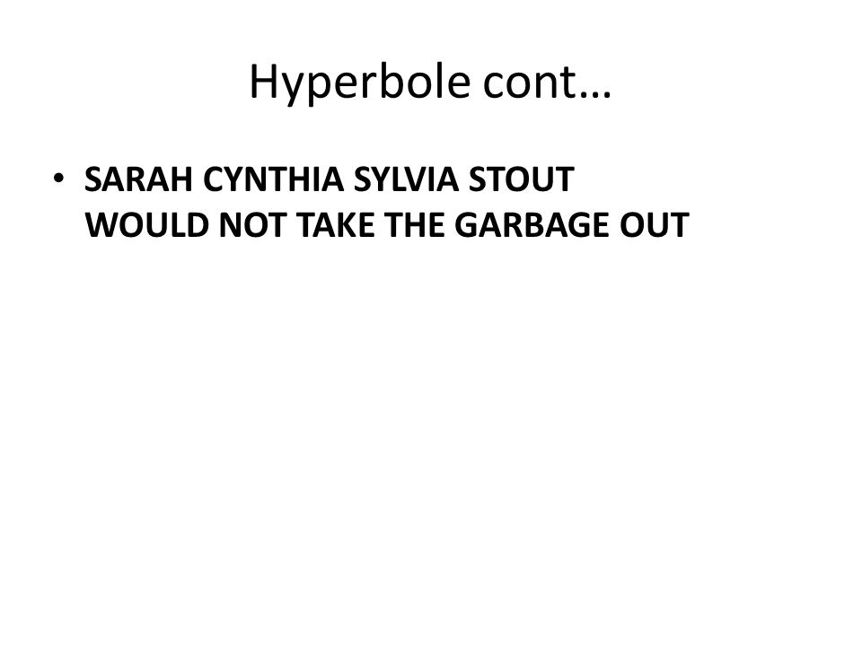 Hyperbole cont… SARAH CYNTHIA SYLVIA STOUT WOULD NOT TAKE THE GARBAGE OUT