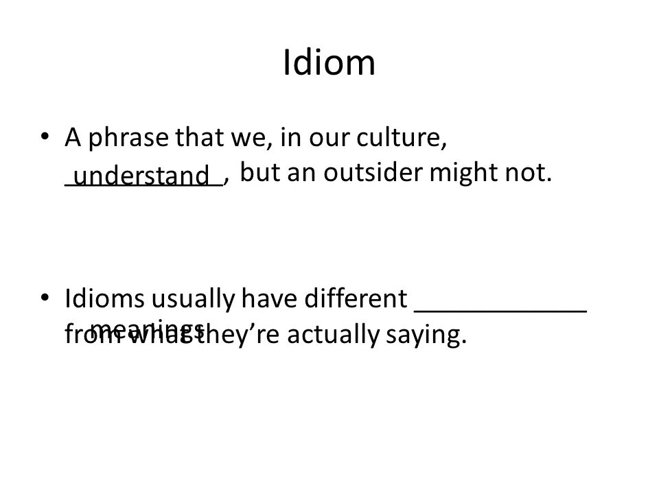 Idiom A phrase that we, in our culture, ___________, but an outsider might not.