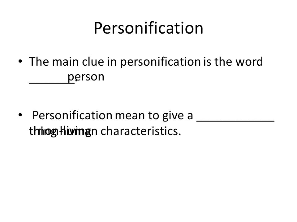 Personification The main clue in personification is the word _______.
