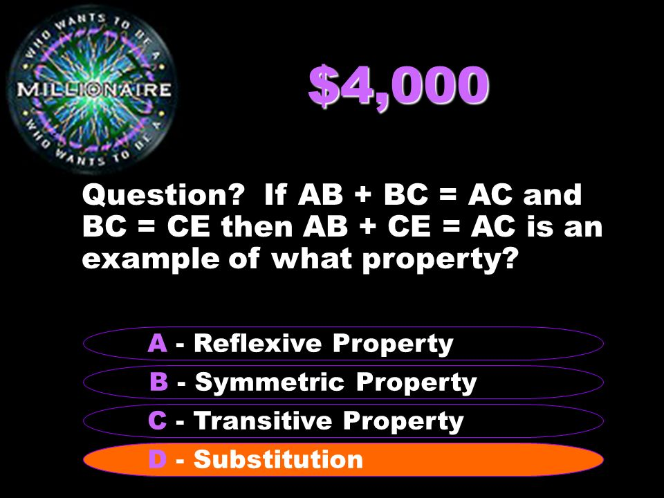 $4,000 Question If AB + BC = AC and BC = CE then AB + CE = AC is an example of what property A - Reflexive Property.