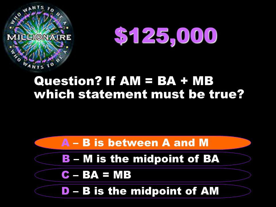 $125,000 Question If AM = BA + MB which statement must be true