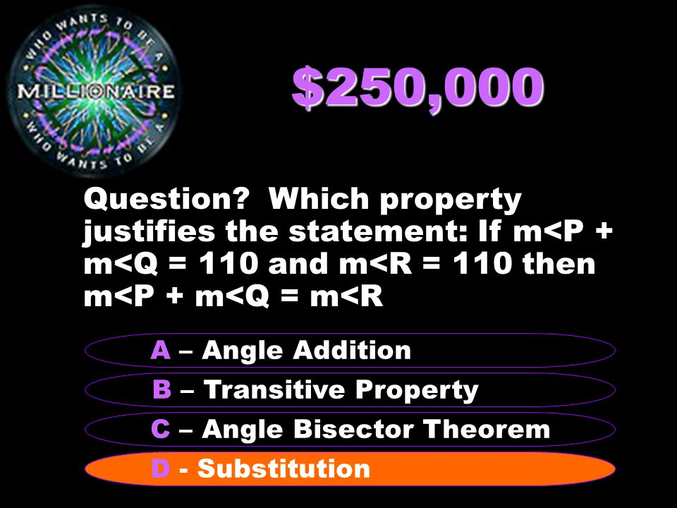 $250,000 Question Which property justifies the statement: If m<P + m<Q = 110 and m<R = 110 then m<P + m<Q = m<R.