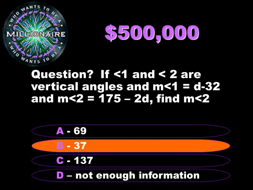 $500,000 Question If <1 and < 2 are vertical angles and m<1 = d-32 and m<2 = 175 – 2d, find m<2. A - 69.