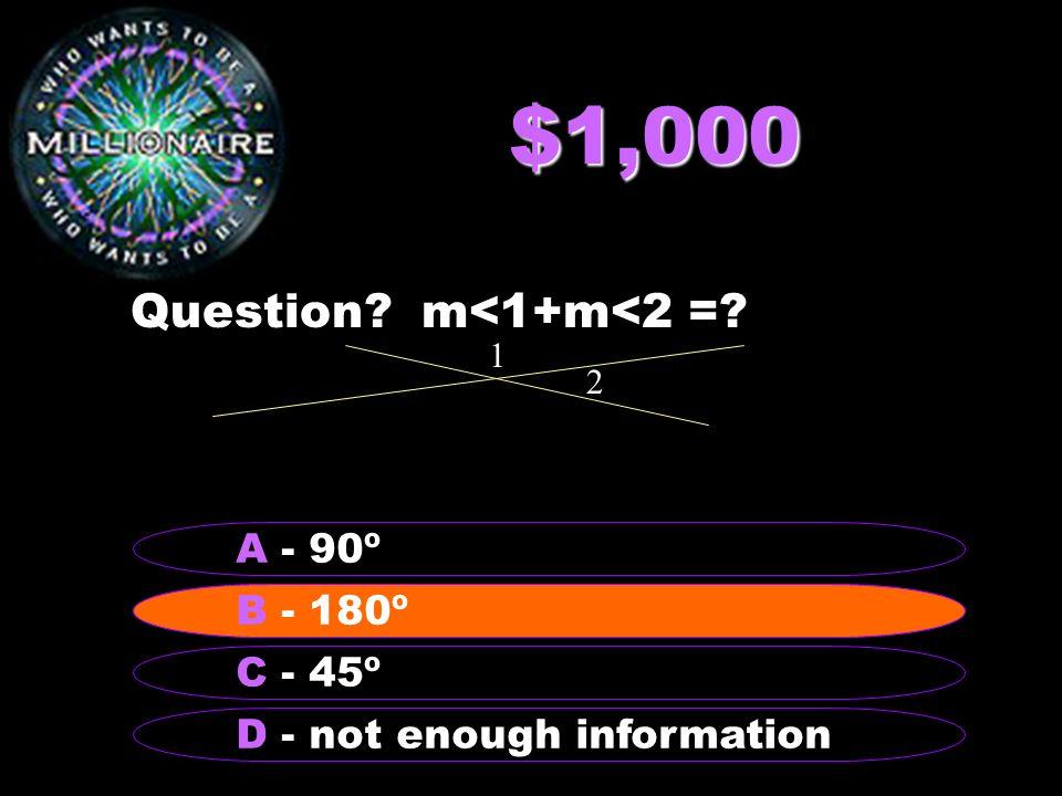 $1,000 Question m<1+m<2 = A - 90º B - 180º B - 180º C - 45º
