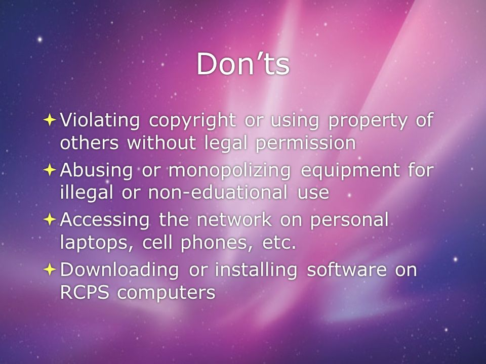 Don'ts Violating copyright or using property of others without legal permission. Abusing or monopolizing equipment for illegal or non-eduational use.