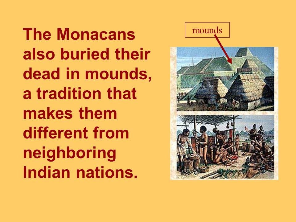 The Monacans also buried their dead in mounds, a tradition that makes them different from neighboring Indian nations.