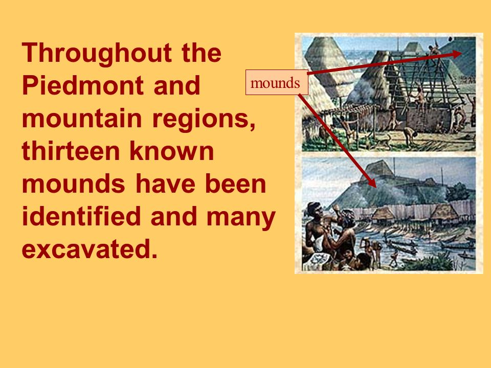 Throughout the Piedmont and mountain regions, thirteen known mounds have been identified and many excavated.