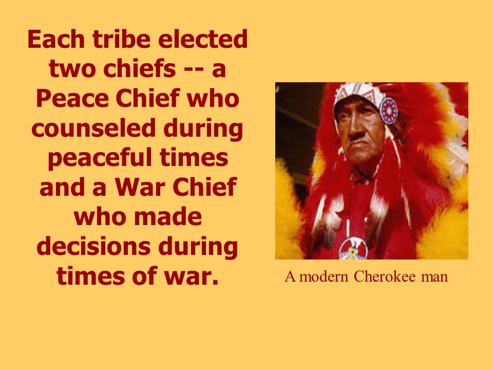 Each tribe elected two chiefs -- a Peace Chief who counseled during peaceful times and a War Chief who made decisions during times of war.