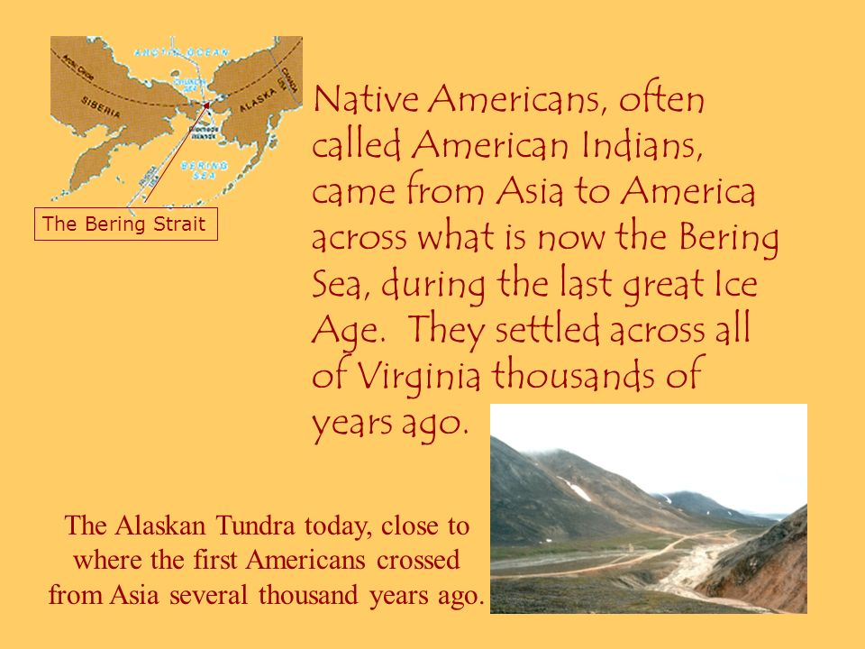 Native Americans, often called American Indians, came from Asia to America across what is now the Bering Sea, during the last great Ice Age. They settled across all of Virginia thousands of years ago.