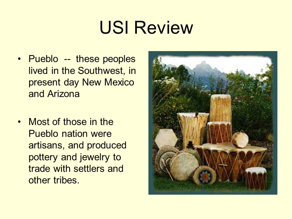 USI Review Pueblo -- these peoples lived in the Southwest, in present day New Mexico and Arizona.