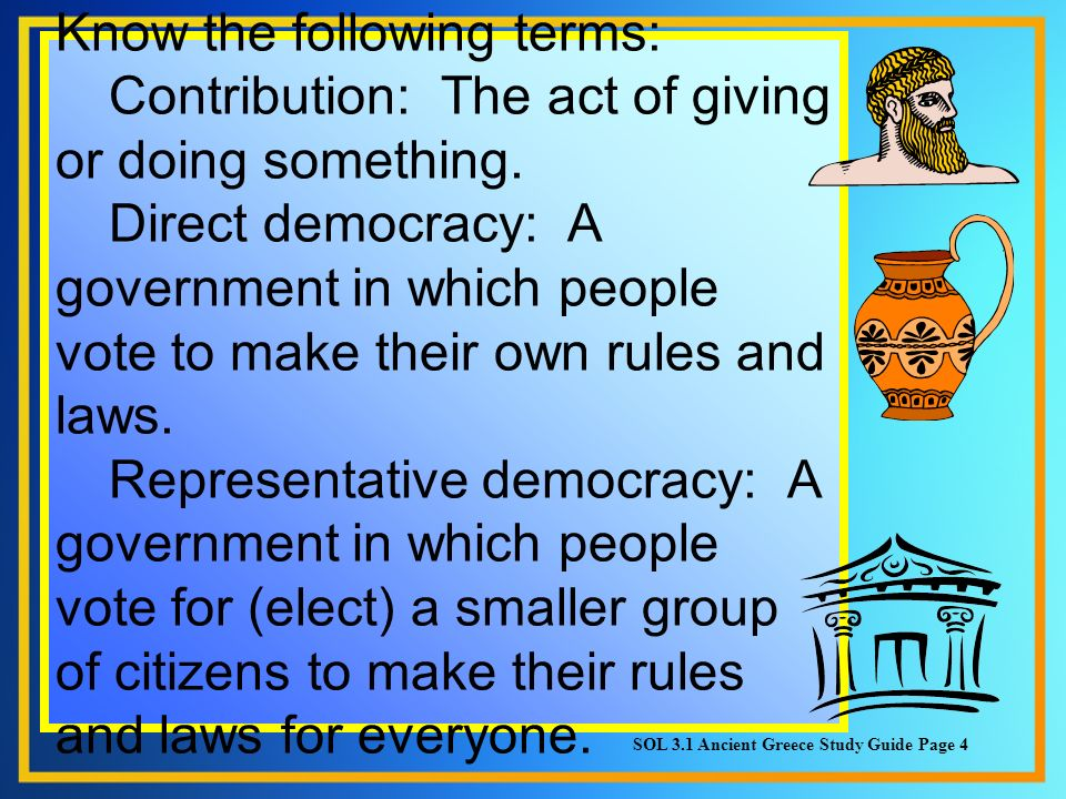 Know the following terms: Contribution: The act of giving or doing something. Direct democracy: A government in which people vote to make their own rules and laws. Representative democracy: A government in which people vote for (elect) a smaller group of citizens to make their rules and laws for everyone.
