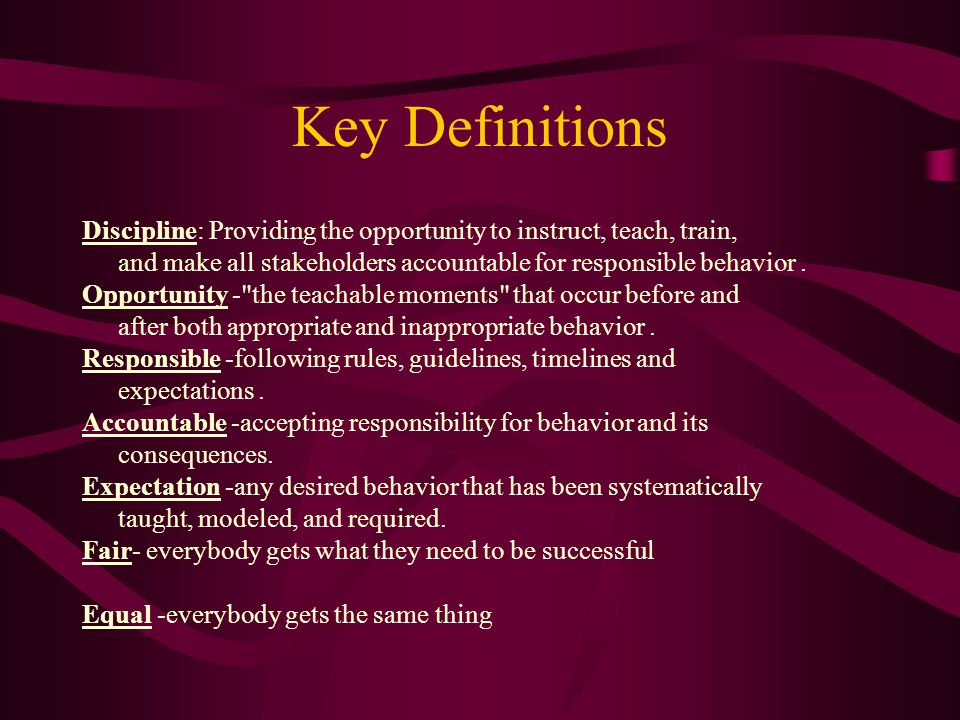 Key Definitions Discipline: Providing the opportunity to instruct, teach, train, and make all stakeholders accountable for responsible behavior .
