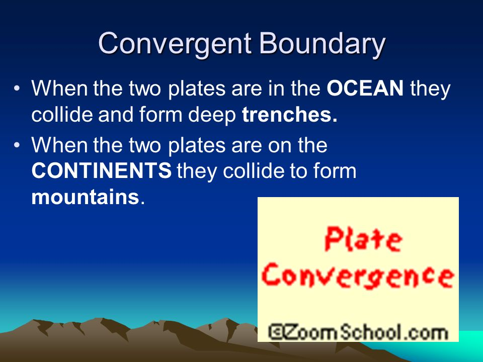 Convergent Boundary When the two plates are in the OCEAN they collide and form deep trenches.