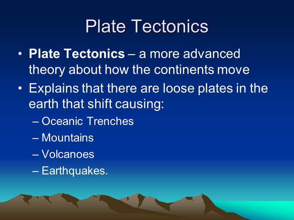 Plate Tectonics Plate Tectonics – a more advanced theory about how the continents move.