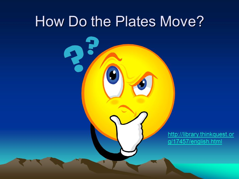 How Do the Plates Move http://library.thinkquest.org/17457/english.html
