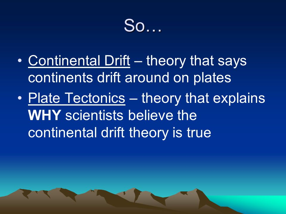 So… Continental Drift – theory that says continents drift around on plates.