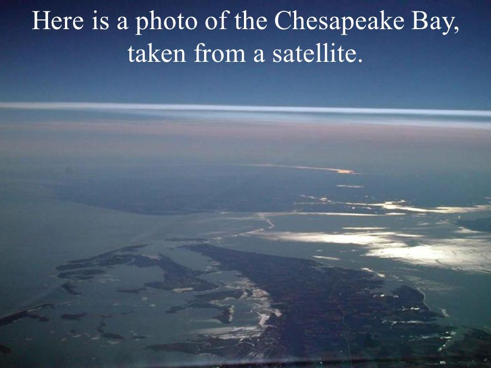 Here is a photo of the Chesapeake Bay, taken from a satellite.