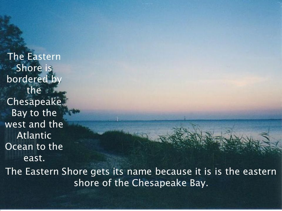 The Eastern Shore is bordered by the Chesapeake Bay to the west and the Atlantic Ocean to the east.