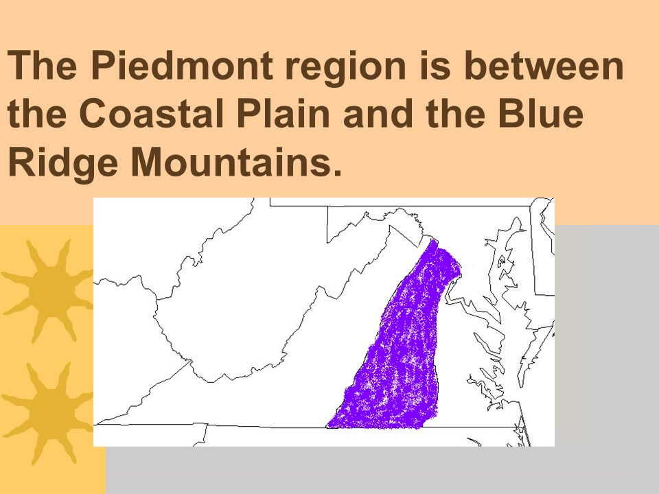 The Piedmont region is between the Coastal Plain and the Blue Ridge Mountains.