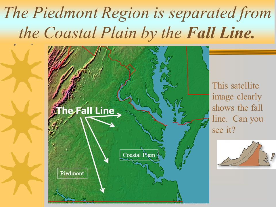 The Piedmont Region is separated from the Coastal Plain by the Fall Line.