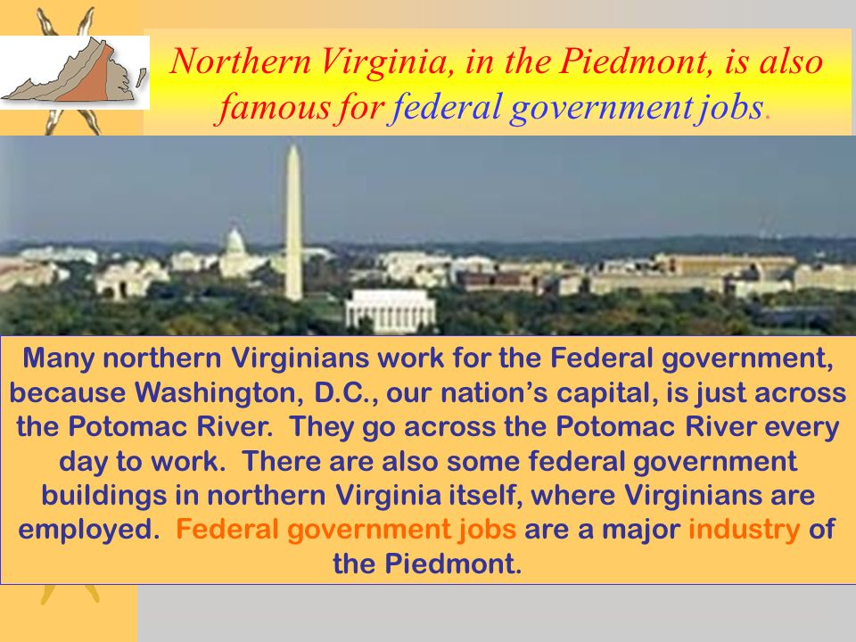 Northern Virginia, in the Piedmont, is also famous for federal government jobs.