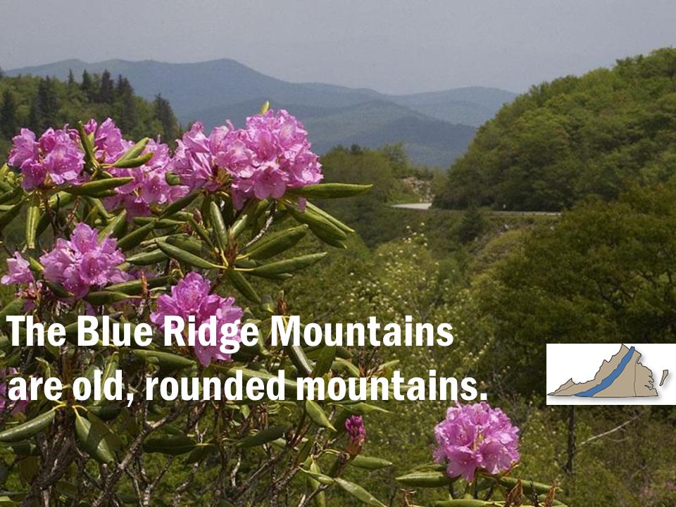 The Blue Ridge Mountains are old, rounded mountains.
