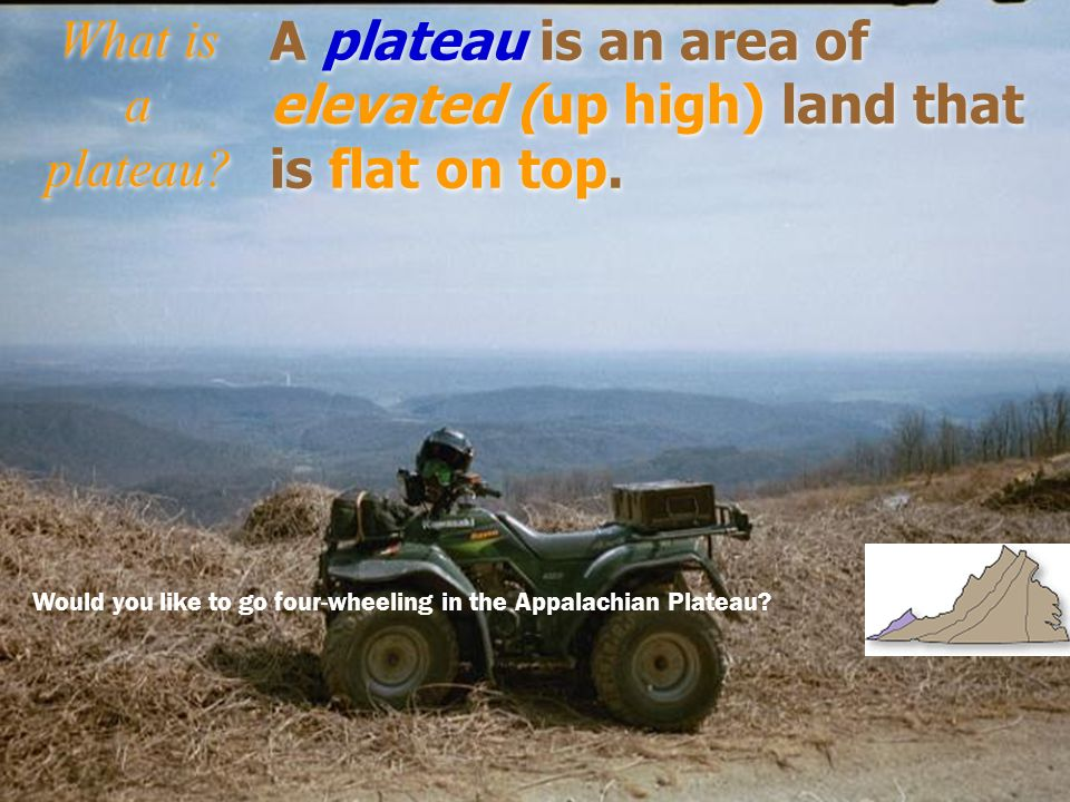 A plateau is an area of elevated (up high) land that is flat on top.