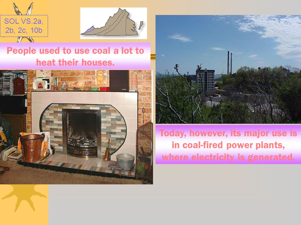 People used to use coal a lot to heat their houses.