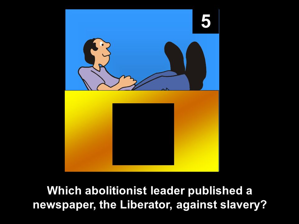 5 Which abolitionist leader published a newspaper, the Liberator, against slavery
