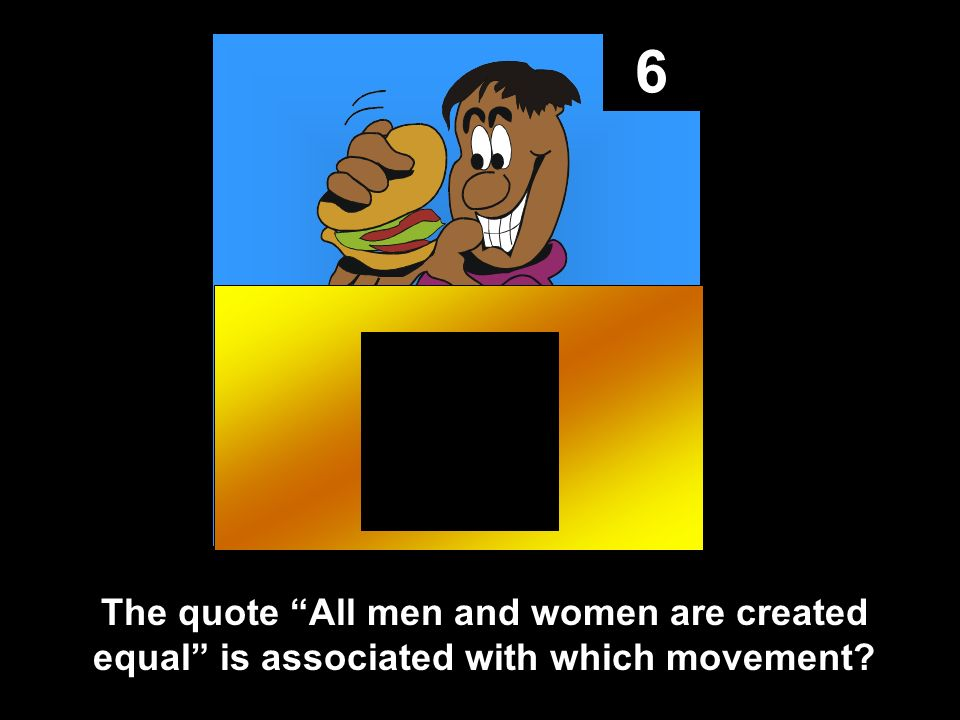 6 The quote All men and women are created equal is associated with which movement