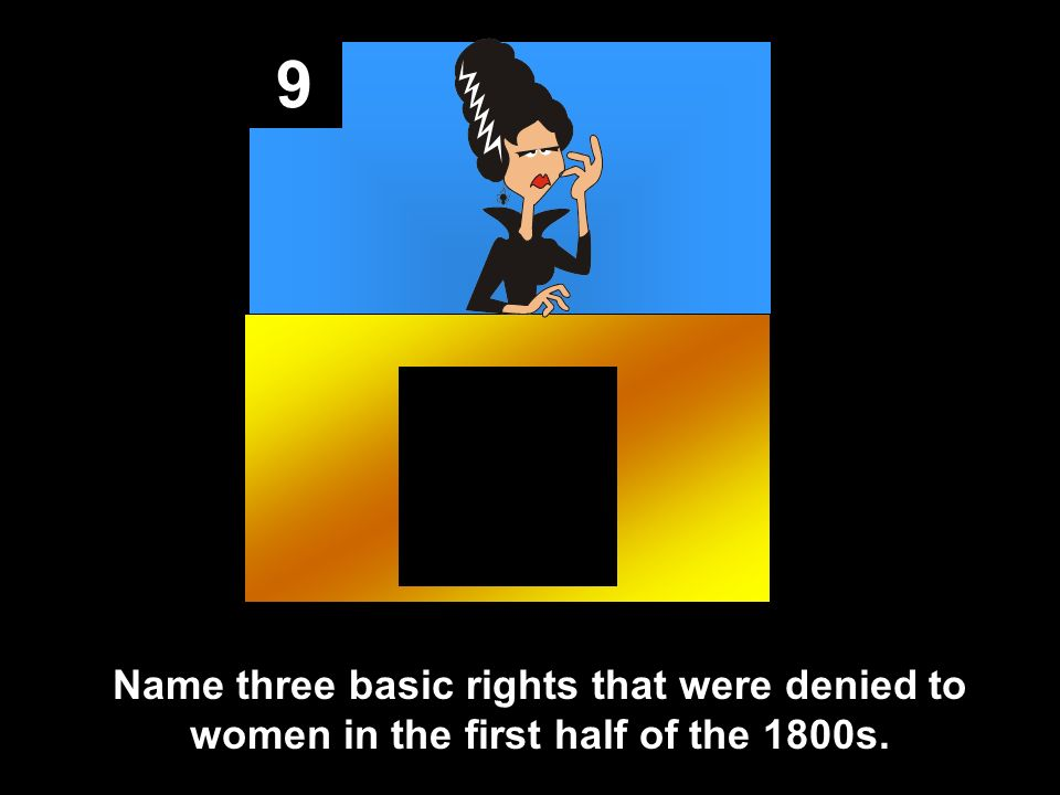 9 Name three basic rights that were denied to women in the first half of the 1800s.
