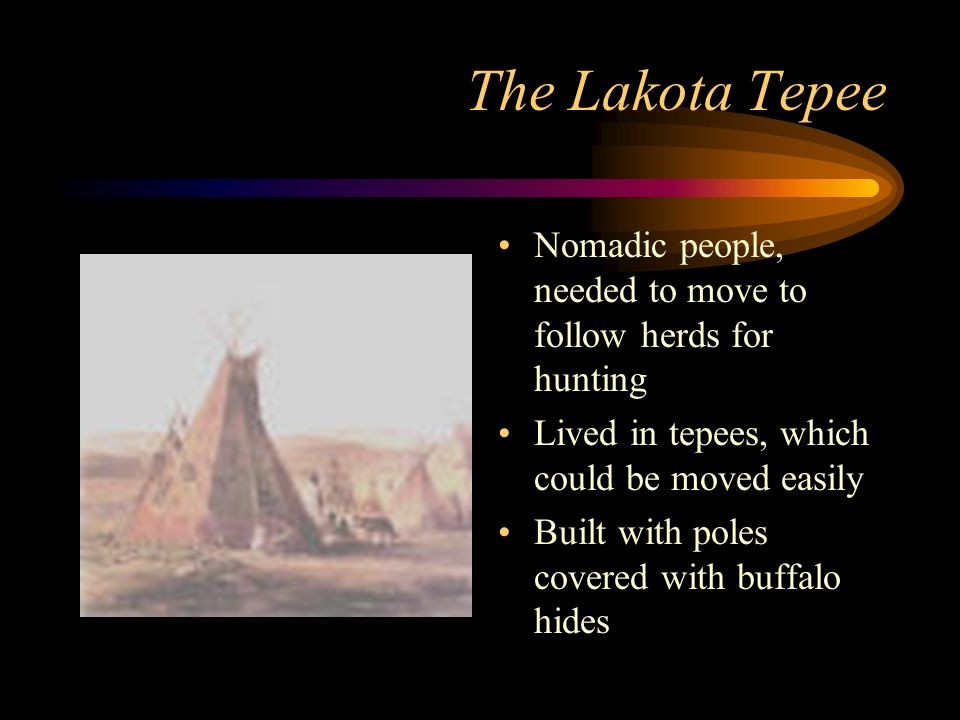 The Lakota Tepee Nomadic people, needed to move to follow herds for hunting. Lived in tepees, which could be moved easily.