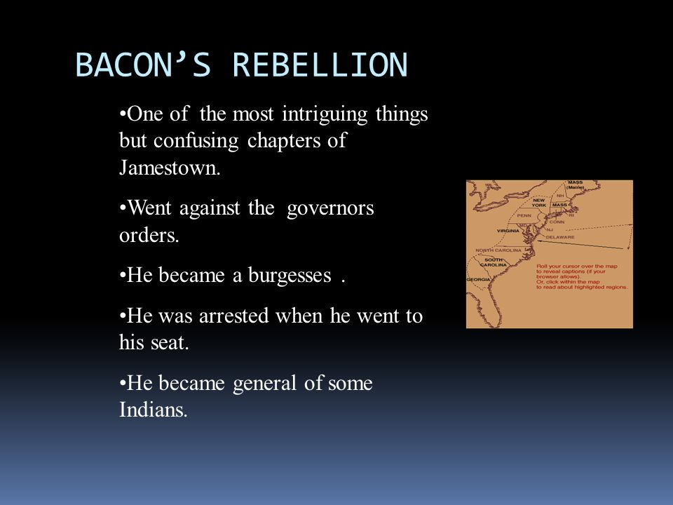 BACON'S REBELLION One of the most intriguing things but confusing chapters of Jamestown. Went against the governors orders.