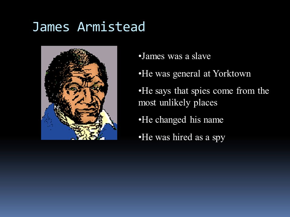 James Armistead James was a slave He was general at Yorktown
