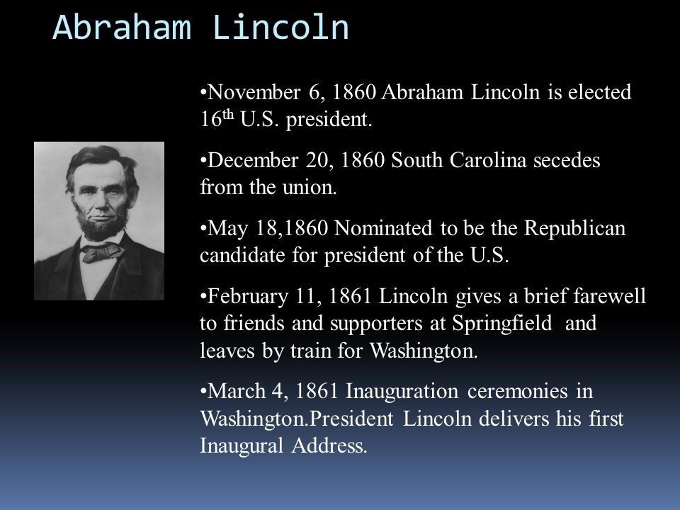 Abraham Lincoln November 6, 1860 Abraham Lincoln is elected 16th U.S. president. December 20, 1860 South Carolina secedes from the union.