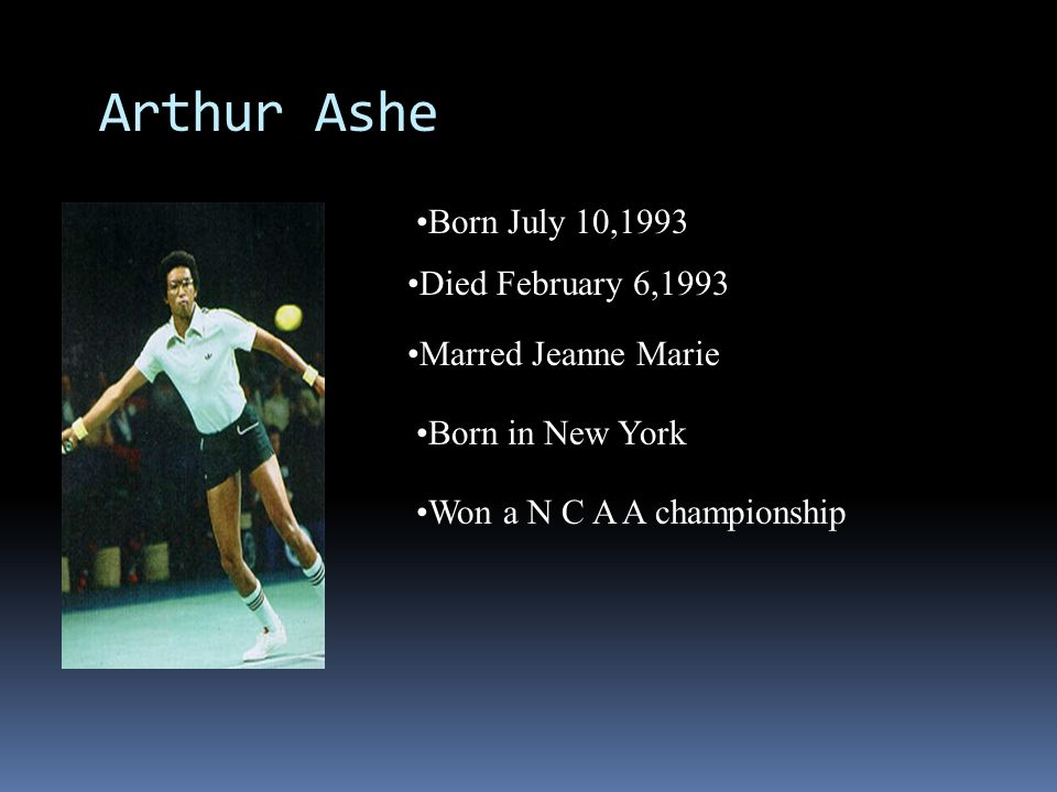 Arthur Ashe Born July 10,1993 Died February 6,1993 Marred Jeanne Marie