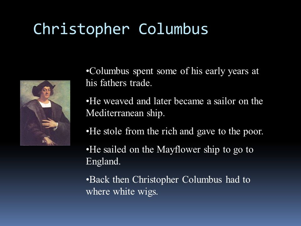 Christopher Columbus Columbus spent some of his early years at his fathers trade. He weaved and later became a sailor on the Mediterranean ship.