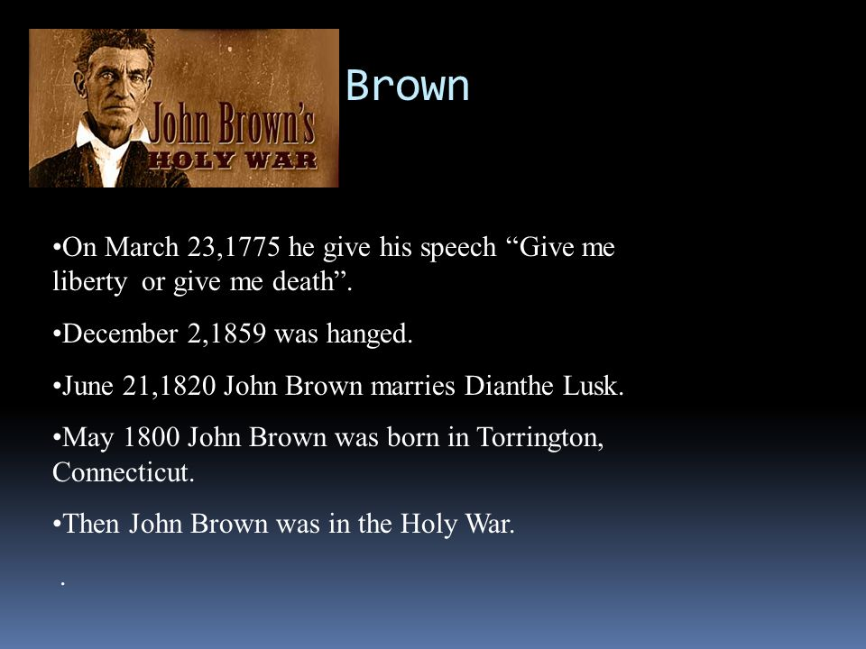 John Brown On March 23,1775 he give his speech Give me liberty or give me death . December 2,1859 was hanged.
