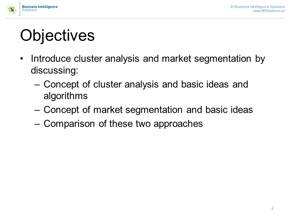 Objectives Introduce cluster analysis and market segmentation by discussing: Concept of cluster analysis and basic ideas and algorithms.