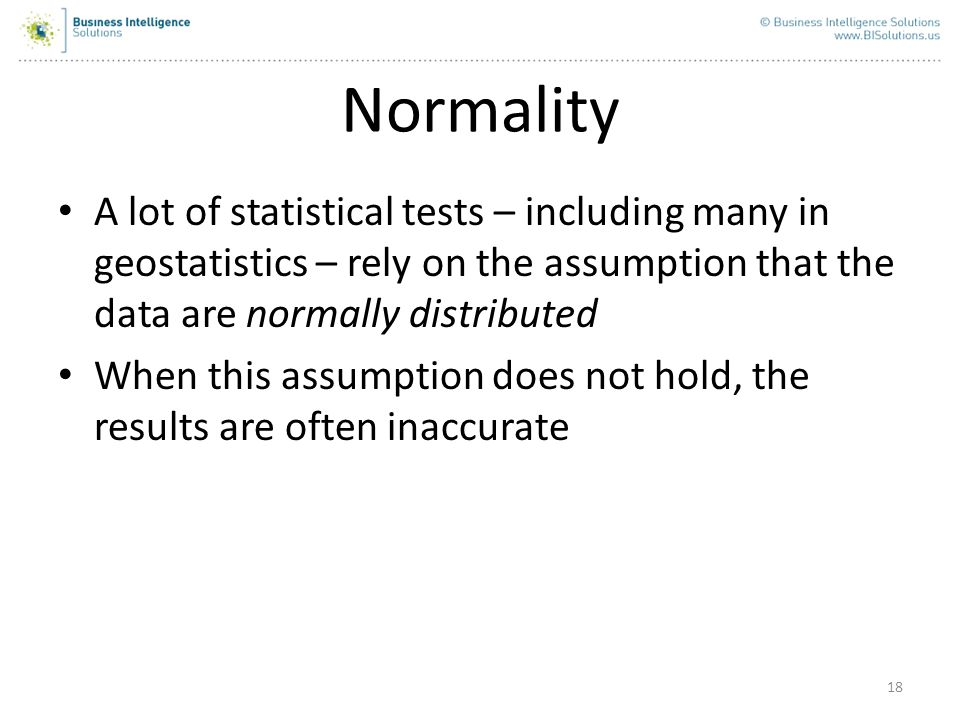 Normality A lot of statistical tests – including many in geostatistics – rely on the assumption that the data are normally distributed.