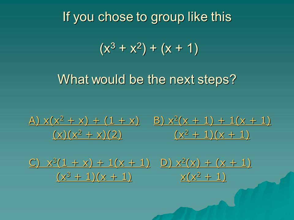 If you chose to group like this (x3 + x2) + (x + 1) What would be the next steps
