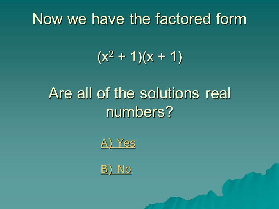Now we have the factored form (x2 + 1)(x + 1) Are all of the solutions real numbers