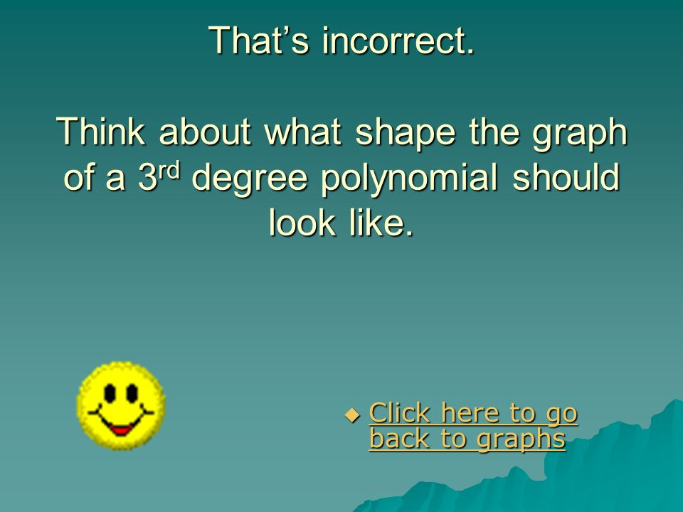 That's incorrect. Think about what shape the graph of a 3rd degree polynomial should look like.