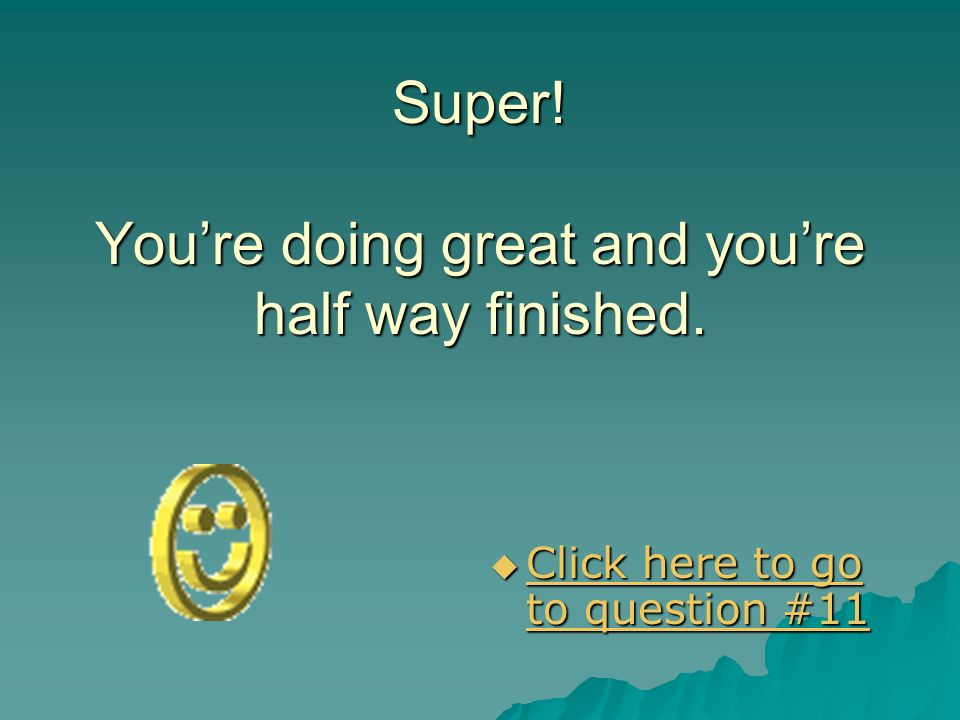 Super! You're doing great and you're half way finished.