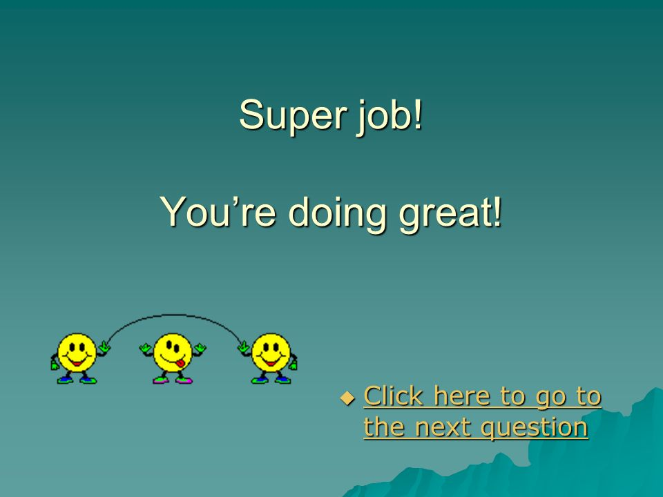 Super job! You're doing great!