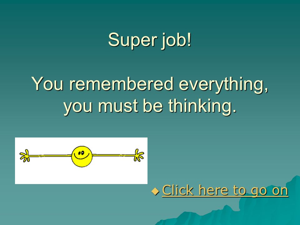 Super job! You remembered everything, you must be thinking.