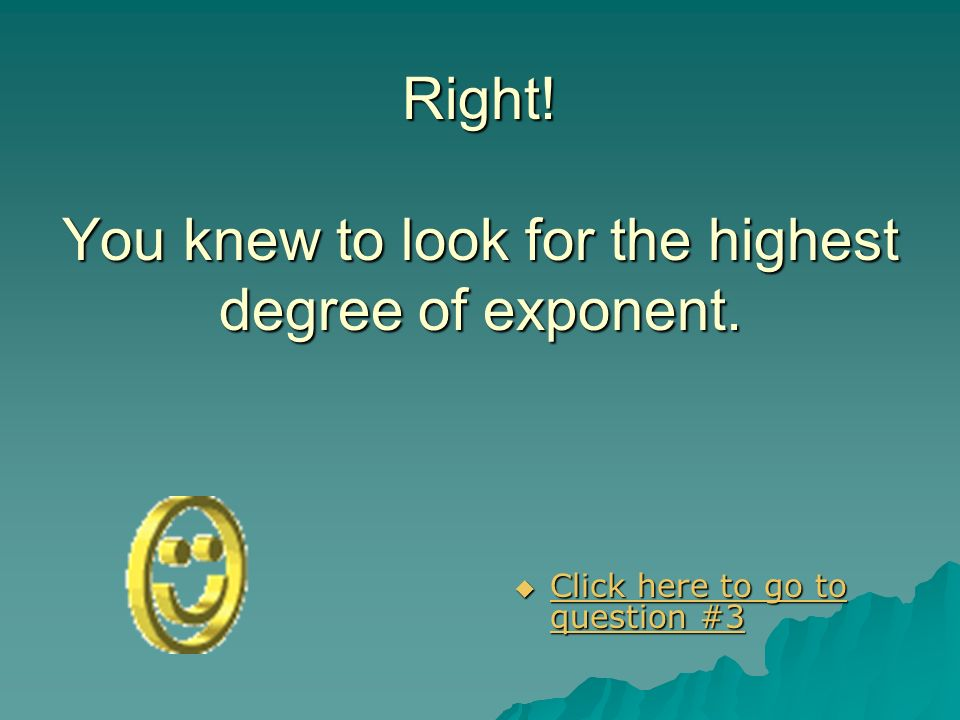 Right! You knew to look for the highest degree of exponent.