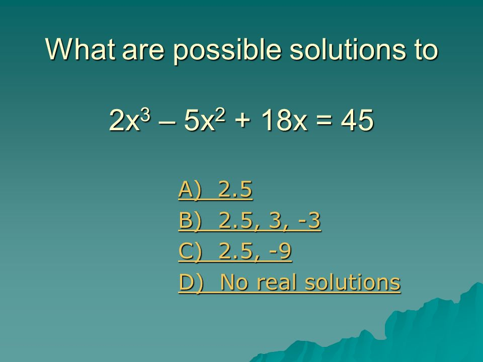 What are possible solutions to 2x3 – 5x2 + 18x = 45