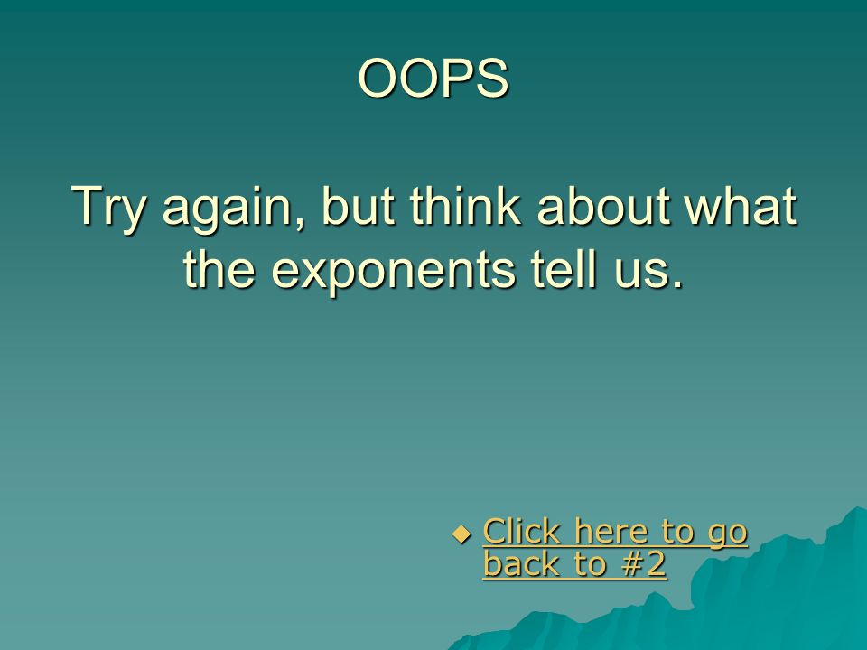 OOPS Try again, but think about what the exponents tell us.